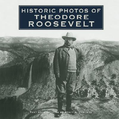 Historic Photos of Theodore Roosevelt By Cordery, Stacy A.